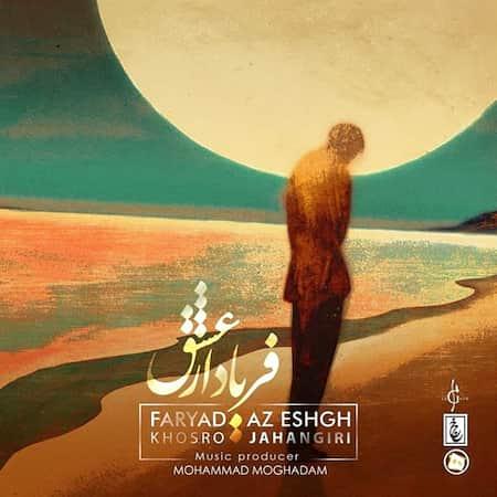 دانلود آهنگ خسرو جهانگیری فریاد از عشق Khosro Jahangiri Faryad Az Eshgh